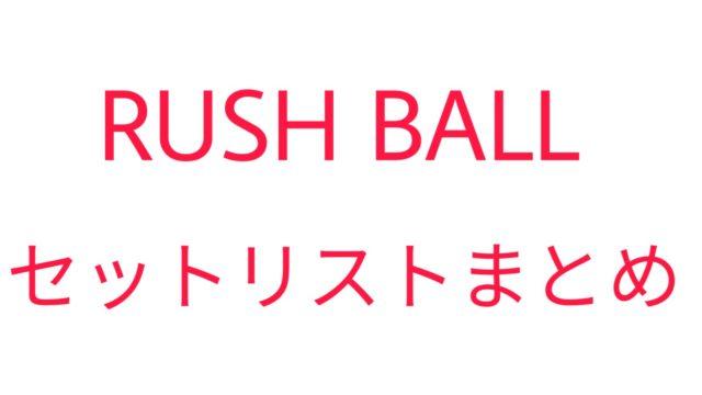RUSH BALLセットリストまとめ